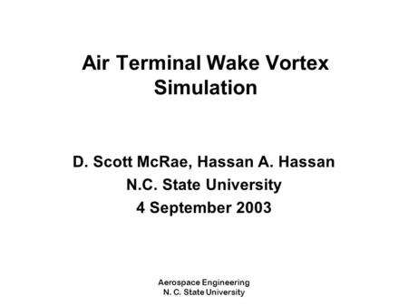 Aerospace Engineering N. C. State University Air Terminal Wake Vortex Simulation D. Scott McRae, Hassan A. Hassan N.C. State University 4 September 2003.