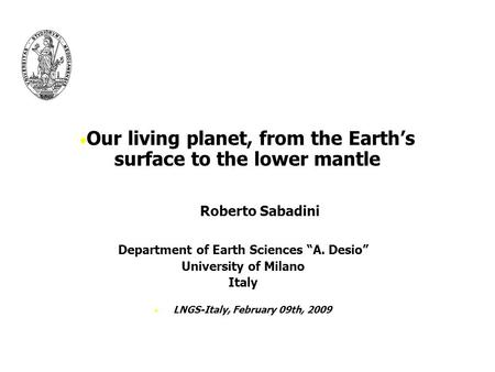 "Our living planet, from the Earth's surface to the lower mantle Roberto Sabadini Department of Earth Sciences ""A. Desio"" University of Milano Italy LNGS-Italy,"