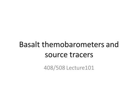 Basalt themobarometers and source tracers 408/508 Lecture101.