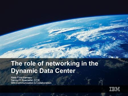 The role of networking in the Dynamic Data Center Niels Friis-Hansen Senior IT Specialist, CCIE IBM Communication & Collaboration.