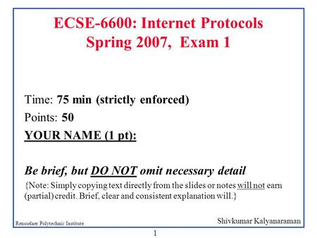 Shivkumar Kalyanaraman Rensselaer Polytechnic Institute 1 ECSE-6600: Internet Protocols Spring 2007, Exam 1 Time: 75 min (strictly enforced) Points: 50.