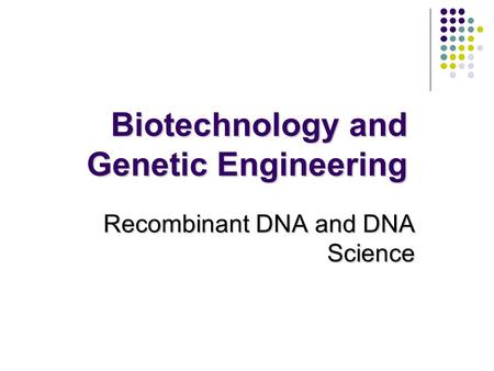 Biotechnology and Genetic Engineering Recombinant DNA and DNA Science.