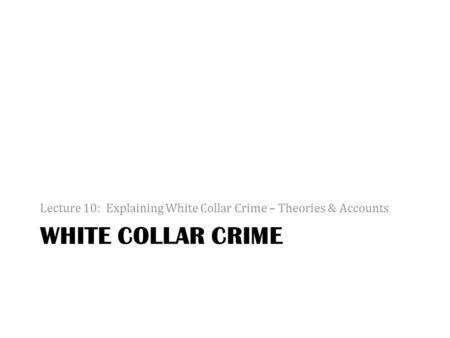 WHITE COLLAR CRIME Lecture 10: Explaining White Collar Crime – Theories & Accounts.