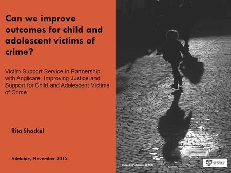 The University of SydneyPage 1 Can we improve outcomes for child and adolescent victims of crime? Rita Shackel Adelaide, November 2015 Image by Picturepest.
