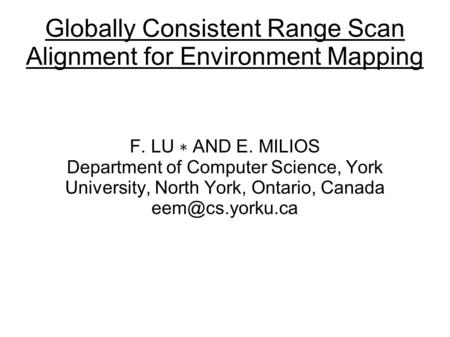 Globally Consistent Range Scan Alignment for Environment Mapping F. LU ∗ AND E. MILIOS Department of Computer Science, York University, North York, Ontario,