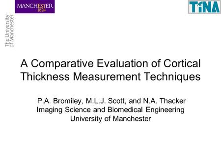A Comparative Evaluation of Cortical Thickness Measurement Techniques P.A. Bromiley, M.L.J. Scott, and N.A. Thacker Imaging Science and Biomedical Engineering.
