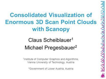 Consolidated Visualization of Enormous 3D Scan Point Clouds with Scanopy Claus Scheiblauer 1 Michael Pregesbauer 2 1 Institute of Computer Graphics and.