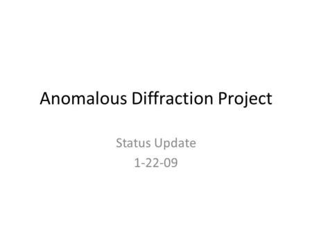 Anomalous Diffraction Project Status Update 1-22-09.