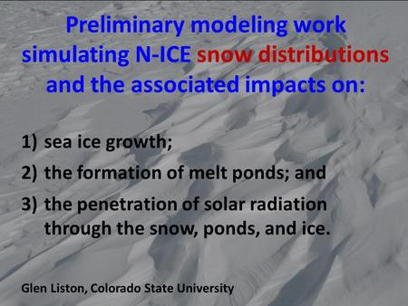Preliminary modeling work simulating N-ICE snow distributions and the associated impacts on: 1)sea ice growth; 2)the formation of melt ponds; and 3)the.