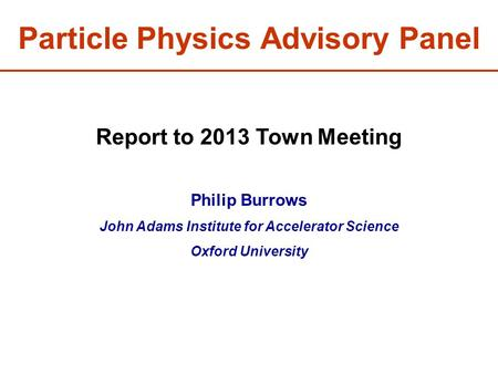 Particle Physics Advisory Panel Report to 2013 Town Meeting Philip Burrows John Adams Institute for Accelerator Science Oxford University.