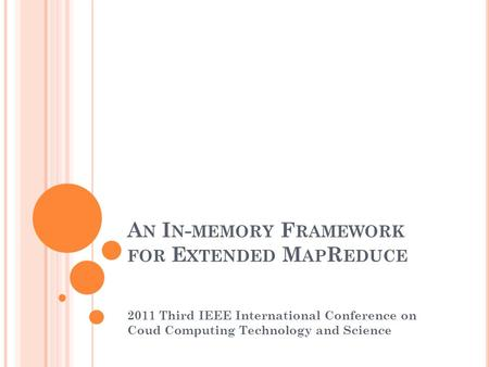 A N I N - MEMORY F RAMEWORK FOR E XTENDED M AP R EDUCE 2011 Third IEEE International Conference on Coud Computing Technology and Science.