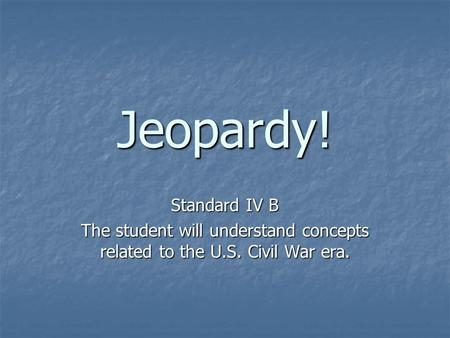 Jeopardy! Standard IV B The student will understand concepts related to the U.S. Civil War era.