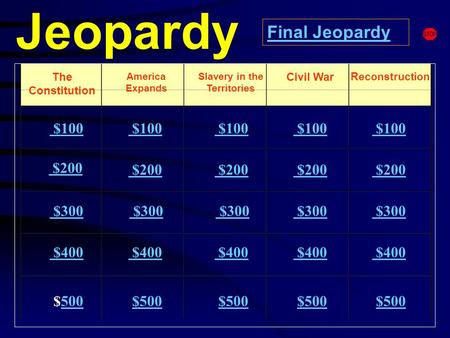 Jeopardy The Constitution America Expands Reconstruction $100 $200 $300 $400 $500500 $100 $200 $300 $300 $400 $500 Final Jeopardy Slavery in the Territories.