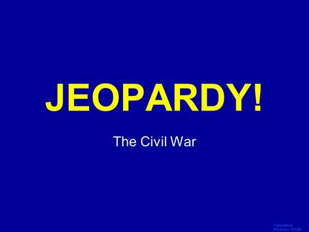 Template by Bill Arcuri, WCSD Click Once to Begin JEOPARDY! The Civil War.