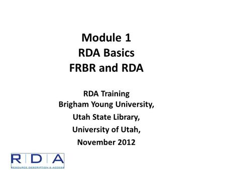 Module 1 RDA Basics FRBR and RDA RDA Training Brigham Young University, Utah State Library, University of Utah, November 2012.