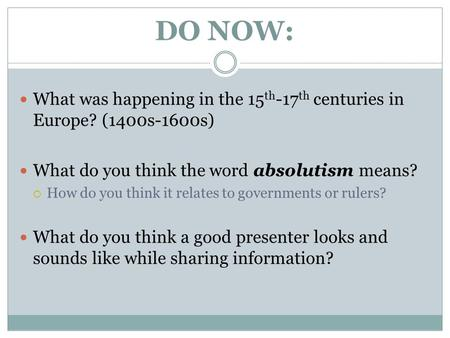 DO NOW: What was happening in the 15 th -17 th centuries in Europe? (1400s-1600s) What do you think the word absolutism means?  How do you think it relates.