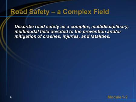 Module 1-2 0 Road Safety – a Complex Field Describe road safety as a complex, multidisciplinary, multimodal field devoted to the prevention and/or mitigation.