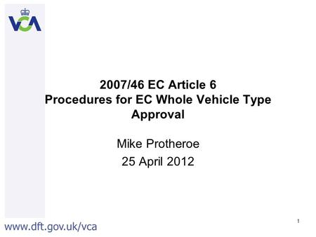 Www.dft.gov.uk/vca 1 2007/46 EC Article 6 Procedures for EC Whole Vehicle Type Approval Mike Protheroe 25 April 2012.