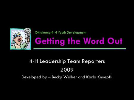 4-H Leadership Team Reporters 2009 Developed by – Becky Walker and Karla Knoepfli Oklahoma 4-H Youth Development Getting the Word Out.