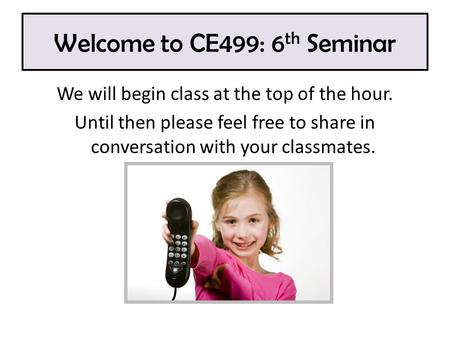 Welcome to CE499: 6 th Seminar We will begin class at the top of the hour. Until then please feel free to share in conversation with your classmates.