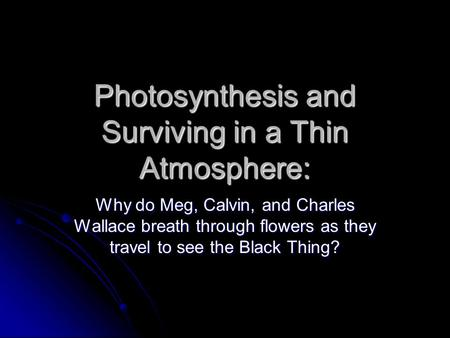 Photosynthesis and Surviving in a Thin Atmosphere: Why do Meg, Calvin, and Charles Wallace breath through flowers as they travel to see the Black Thing?