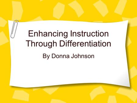 Enhancing Instruction Through Differentiation By Donna Johnson.