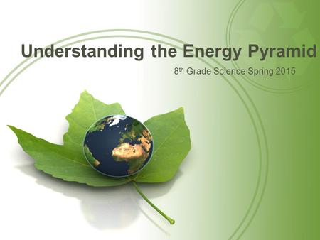 Understanding the Energy Pyramid 8 th Grade Science Spring 2015.