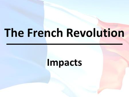 The French Revolution Impacts. OBJECTIVE(S): Describe how the French Revolution was a major turning point in world history Describe how the French Revolution.