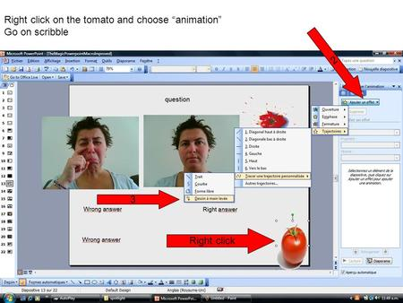 "Right click on the tomato and choose ""animation"" Go on scribble Right click 2 3."