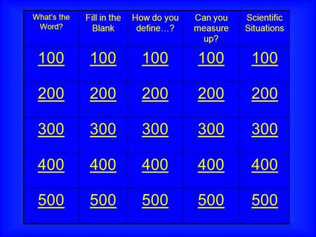 What's the Word? Fill in the Blank How do you define…? Can you measure up? Scientific Situations 100 200 300 400 500.