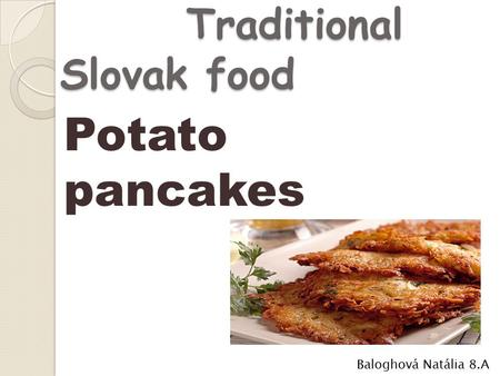 Traditional Slovak food Traditional Slovak food Baloghová Natália 8.A Potato pancakes.