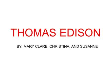 THOMAS EDISON BY: MARY CLARE, CHRISTINA, AND SUSANNE.