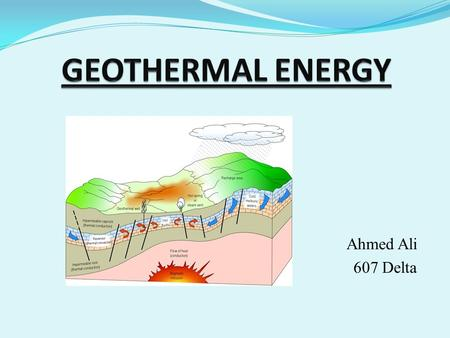 "Ahmed Ali 607 Delta. What is Geothermal Energy? Geothermal Energy is the heat found from inside of the Earth. The word ""Geothermal"" comes from the Greek."