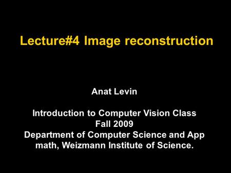 Lecture#4 Image reconstruction Anat Levin Introduction to Computer Vision Class Fall 2009 Department of Computer Science and App math, Weizmann Institute.