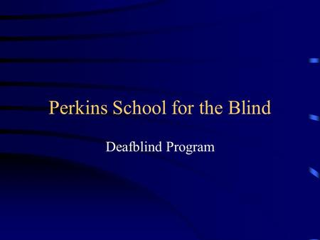 Perkins School for the Blind Deafblind Program. Program Philosophy Developing communication potential Student-centered teams Parent-Professional partnerships.