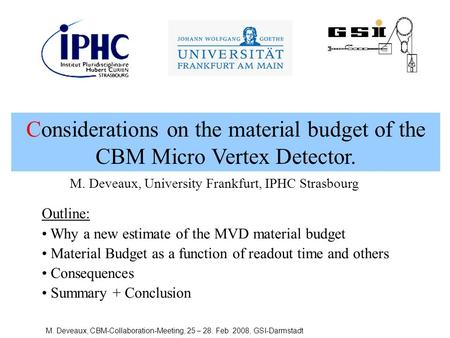 M. Deveaux, CBM-Collaboration-Meeting, 25 – 28. Feb 2008, GSI-Darmstadt Considerations on the material budget of the CBM Micro Vertex Detector. Outline: