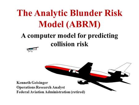 The Analytic Blunder Risk Model (ABRM) A computer model for predicting collision risk Kenneth Geisinger Operations Research Analyst Federal Aviation Administration.