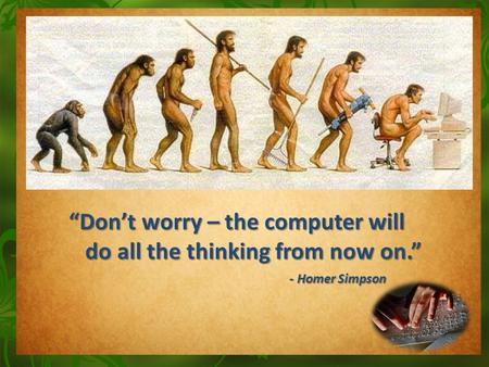 """Don't worry – the computer will do all the thinking from now on."" do all the thinking from now on."" - Homer Simpson - Homer Simpson."