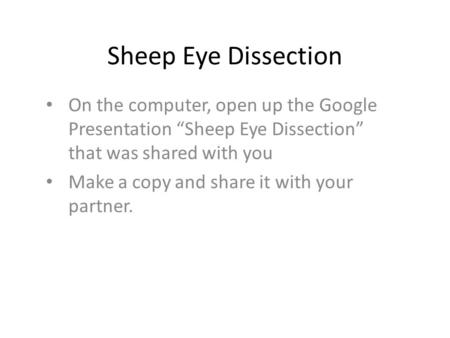 "Sheep Eye Dissection On the computer, open up the Google Presentation ""Sheep Eye Dissection"" that was shared with you Make a copy and share it with your."