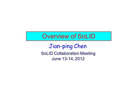 Overview of SoLID Jian-ping Chen SoLID Collaboration Meeting June 13-14, 2012.