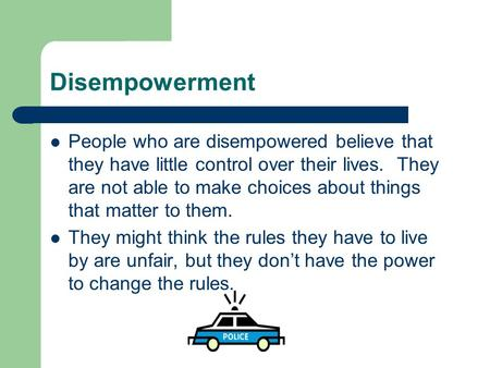 Disempowerment People who are disempowered believe that they have little control over their lives. They are not able to make choices about things that.