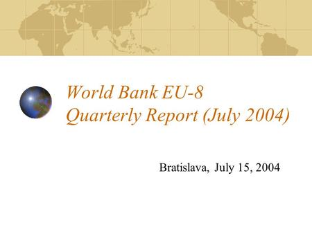 World Bank EU-8 Quarterly Report (July 2004) Bratislava, July 15, 2004.