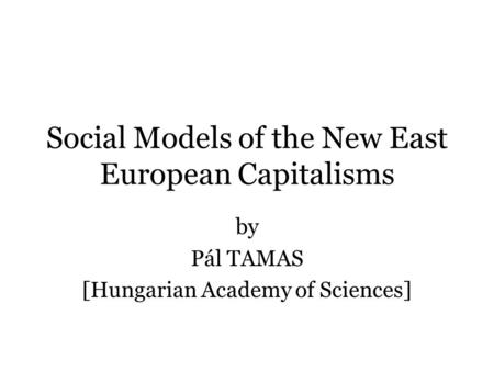 Social Models of the New East European Capitalisms by Pál TAMAS [Hungarian Academy of Sciences]