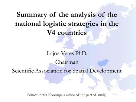 Summary of the analysis of the national logistic strategies in the V4 countries Lajos Veres PhD. Chairman Scientific Association for Spatial Development.