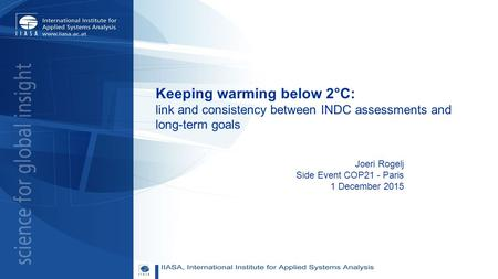 Keeping warming below 2°C: link and consistency between INDC assessments and long-term goals Joeri Rogelj Side Event COP21 - Paris 1 December 2015.