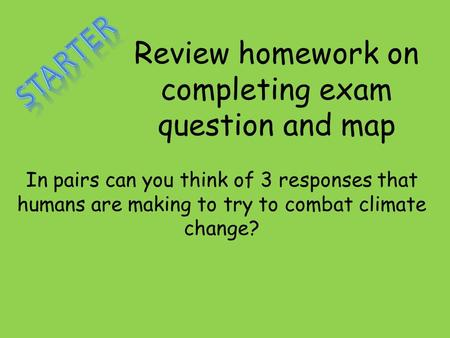 Review homework on completing exam question and map In pairs can you think of 3 responses that humans are making to try to combat climate change?