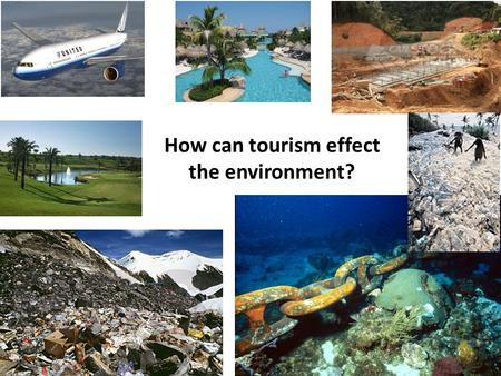 How can tourism effect the environment?. Africa Europe Asia We want the tourists to come and spend their money but we don't want them to damage our home.