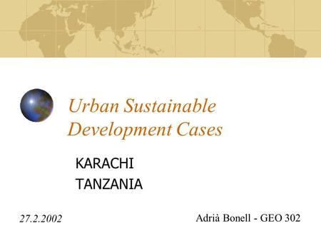 Urban Sustainable Development Cases KARACHI TANZANIA 27.2.2002 Adrià Bonell - GEO 302.