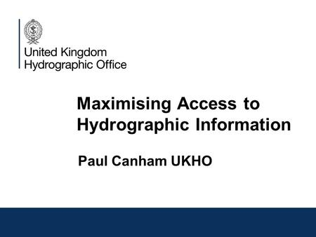 Maximising Access to Hydrographic Information Paul Canham UKHO.