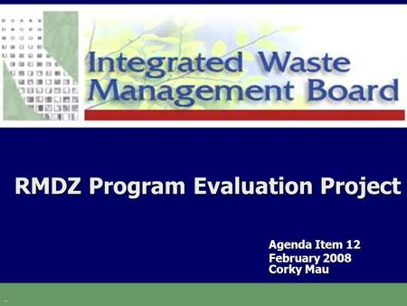 RMDZ Program Evaluation Project Agenda Item 12 February 2008 Corky Mau.